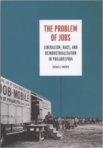The Problem of Jobs: Liberalism, Race, and Deindustrialization in Philadelphia