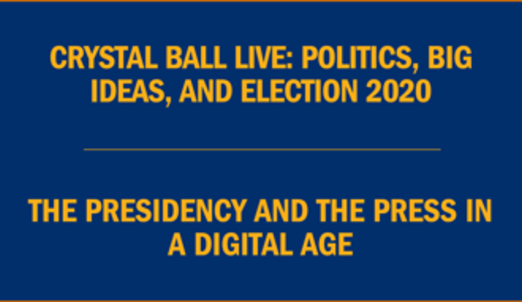 Text: Crystal Ball live: Politics, big ideas, and election 2020 • The presidency and the press in a digital age
