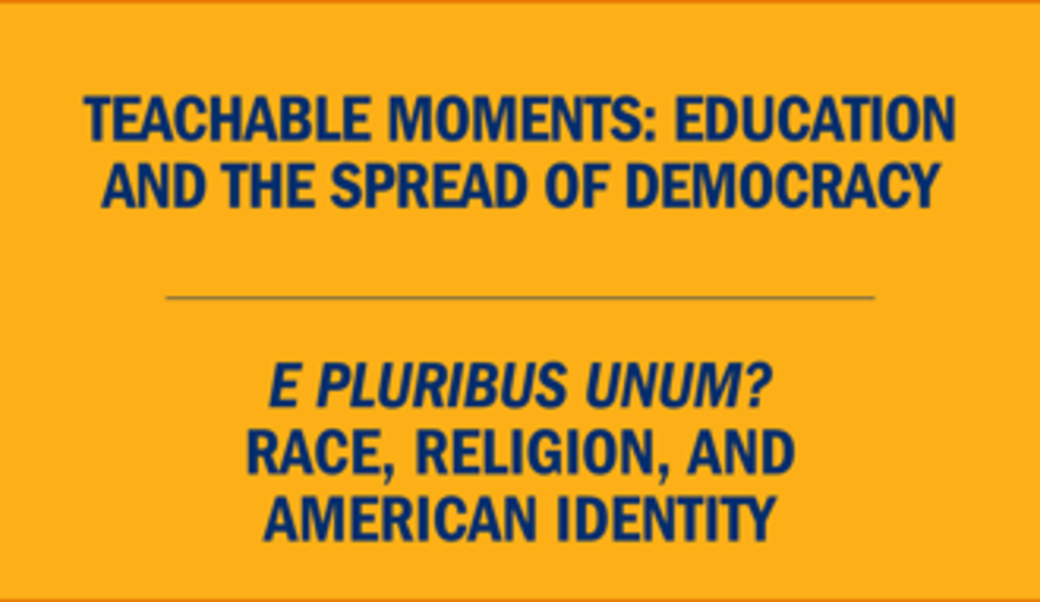 Text: Teachable moments: Education and the spread of democracy • E pluribus unum? Race, religion, and American identity