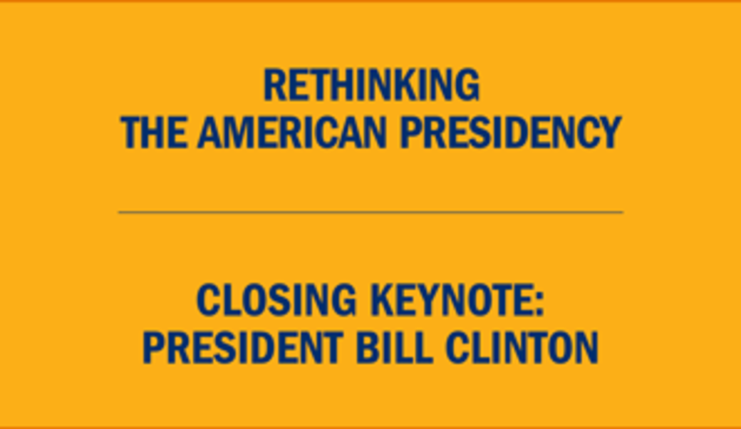 Text:  Rethinking the American presidency • Closing keynote with President Bill Clinton